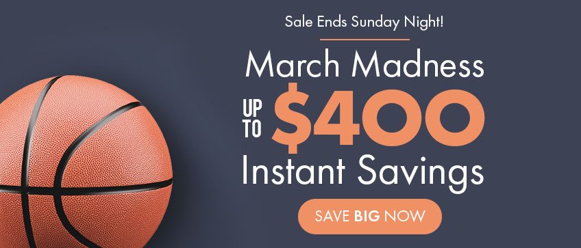 March Madness - Save up to $400 Instantly