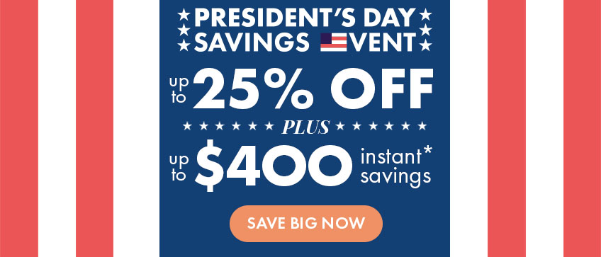 President's Day Savings Event - Up to 25% + Up to $400 Instant Savings